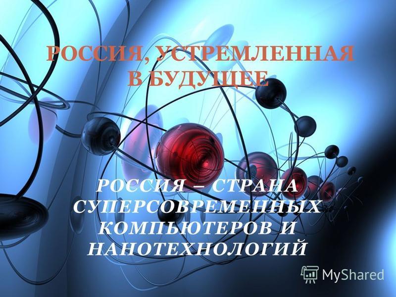РОССИЯ – СТРАНА СУПЕРСОВРЕМЕННЫХ КОМПЬЮТЕРОВ И НАНОТЕХНОЛОГИЙ РОССИЯ, УСТРЕМЛЕННАЯ В БУДУЩЕЕ