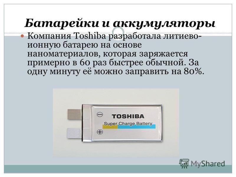 Батарейки и аккумуляторы Компания Toshiba разработала литиево- ионную батарею на основе наноматериалов, которая заряжается примерно в 60 раз быстрее обычной. За одну минуту её можно заправить на 80%.