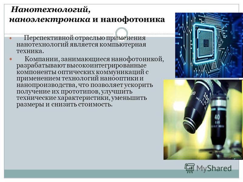 Нанотехнологий, наноэлектроника и нанофотоника Перспективной отраслью применения нанотехнологий является компьютерная техника. Компании, занимающиеся нанофотоникой, разрабатывают высокоинтегрированные компоненты оптических коммуникаций с применением