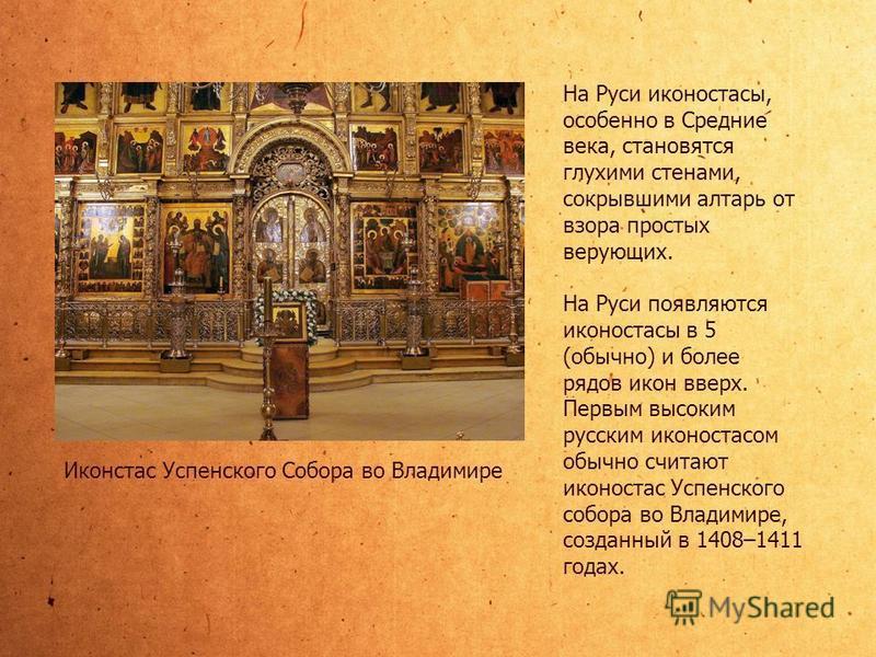 На Руси иконостасы, особенно в Средние века, становятся глухими стенами, сокрывшими алтарь от взора простых верующих. На Руси появляются иконостасы в 5 (обычно) и более рядов икон вверх. Первым высоким русским иконостасом обычно считают иконостас Усп