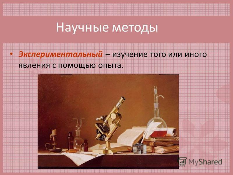 Научные методы Экспериментальный – изучение того или иного явления с помощью опыта.
