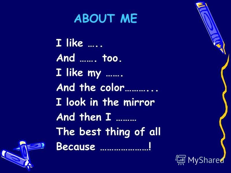 ABOUT ME I like ….. And ……. too. I like my ……. And the color………... I look in the mirror And then I ……… The best thing of all Because …………………!