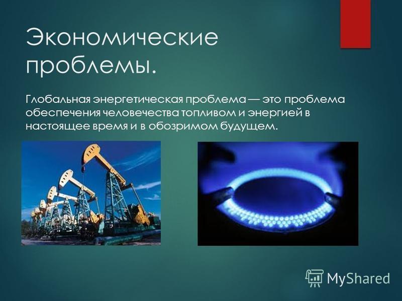 Экономические проблемы. Глобальная энергетическая проблема это проблема обеспечения человечества топливом и энергией в настоящее время и в обозримом будущем.
