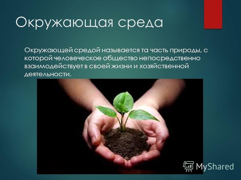 Окружающая среда Окружающей средой называется та часть природы, с которой человеческое общество непосредственно взаимодействует в своей жизни и хозяйственной деятельности.