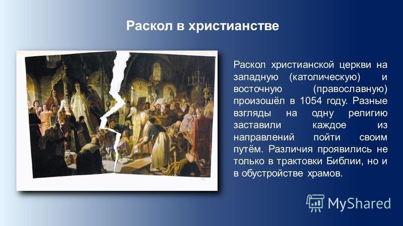 Раскол в христианстве Раскол христианской церкви на западную (католическую) и восточную (православную) произошёл в 1054 году. Разные взгляды на одну религию заставили каждое из направлений пойти своим путём. Различия проявились не только в трактовки