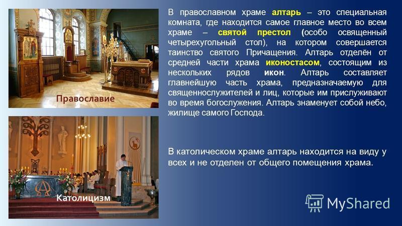В православном храме алтарь – это специальная комната, где находится самое главное место во всем храме – святой престол (особо освященный четырехугольный стол), на котором совершается таинство святого Причащения. Алтарь отделён от средней части храма