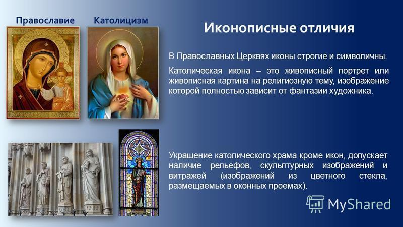 Иконописные отличия Православие Католицизм В Православных Церквях иконы строгие и символичны. Католическая икона – это живописный портрет или живописная картина на религиозную тему, изображение которой полностью зависит от фантазии художника. Украшен