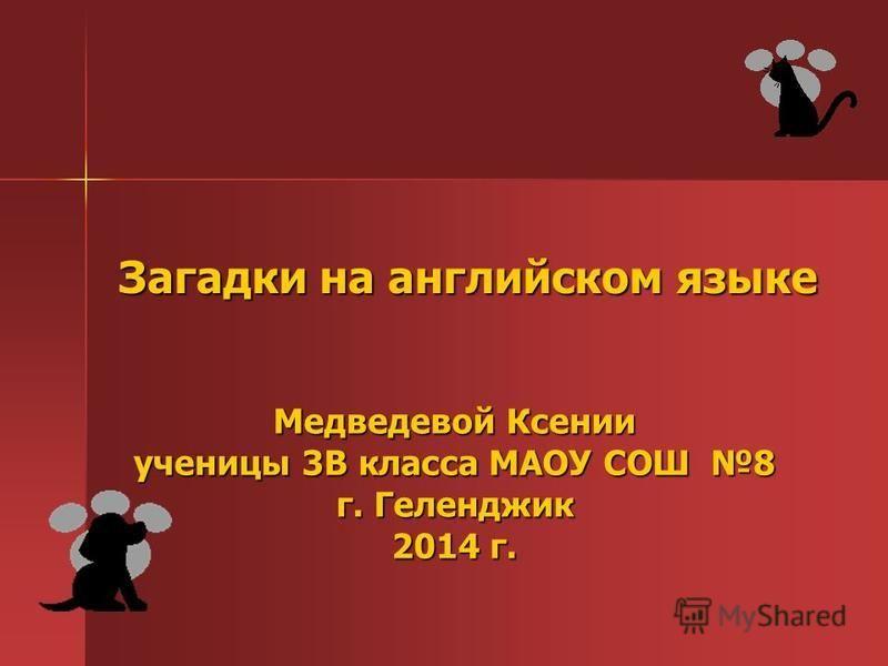 Загадки на английском языке Медведевой Ксении ученицы 3В класса МАОУ СОШ 8 г. Геленджик 2014 г.