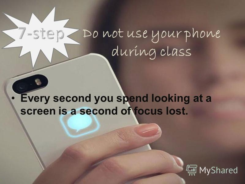 Do not use your phone during class Every second you spend looking at a screen is a second of focus lost.