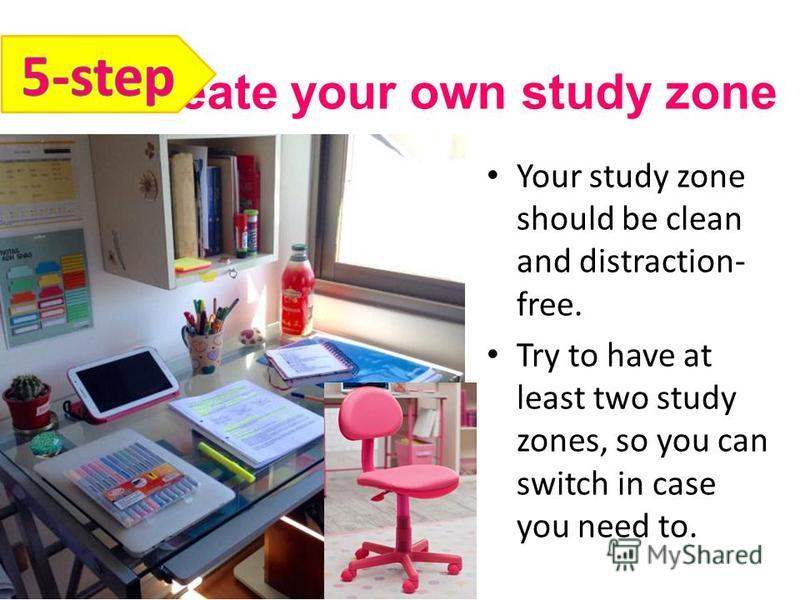 Create your own study zone Your study zone should be clean and distraction- free. Try to have at least two study zones, so you can switch in case you need to.