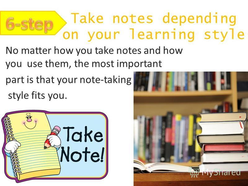 Take notes depending on your learning style No matter how you take notes and how you use them, the most important part is that your note-taking style fits you.
