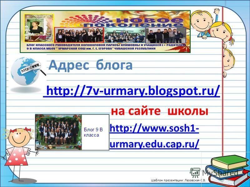 Шаблон презентации: Лазовская С.В. http://7v-urmary.blogspot.ru/ на сайте школы http://www.sosh1- urmary.edu.cap.ru/ Адрес блога