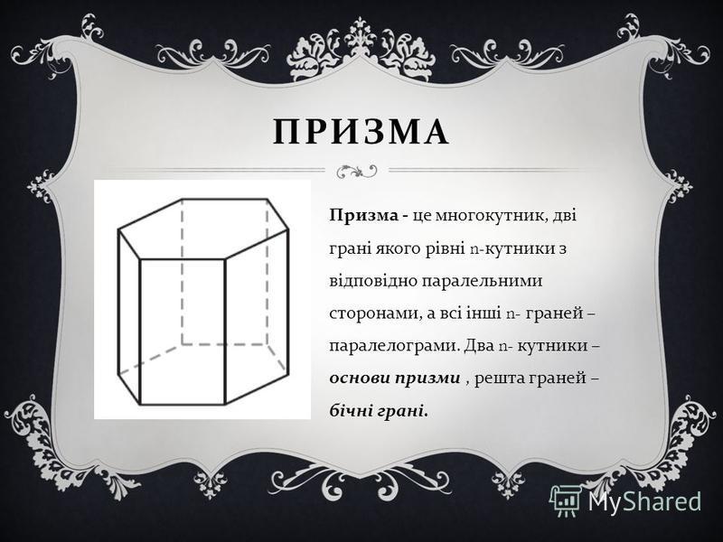 ПРИЗМА Призма - це многокутник, дві грані якого рівні n- кутники з відповідно паралельними сторонами, а всі інші n- граней – паралелограми. Два n- кутники – основи призми, решта граней – бічні грані.