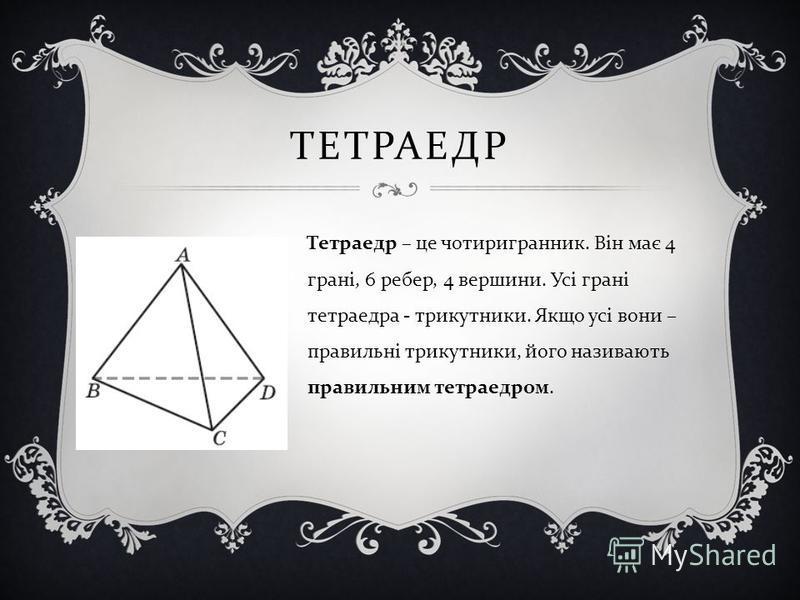 ТЕТРАЕДР Тетраедр – це чотиригранник. Він має 4 грані, 6 ребер, 4 вершини. Усі грані тетраедра - трикутники. Якщо усі вони – правильні трикутники, його називають правильним тетраедром.