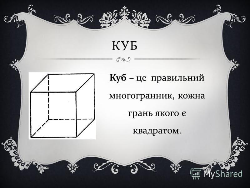 КУБ Куб – це правильний многогранник, кожна грань якого є квадратом.