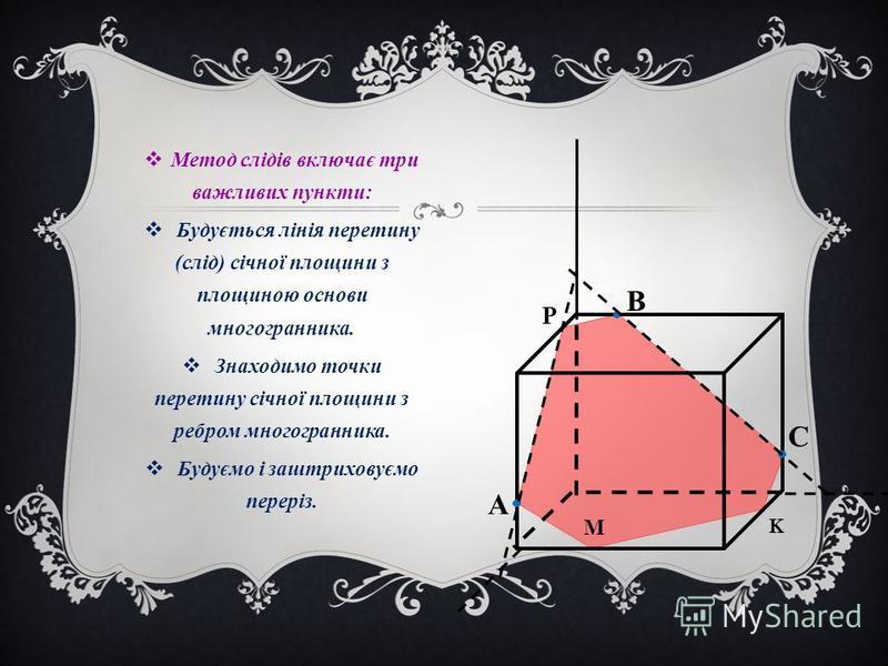 Метод слідів включає три важливих пункти: Будується лінія перетину (слід) січної площини з площиною основи многогранника. Знаходимо точки перетину січної площини з ребром многогранника. Будуємо і заштриховуємо переріз. C B А P K M