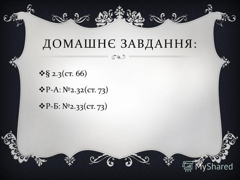 ДОМАШНЄ ЗАВДАННЯ : § 2.3( ст. 66) Р - А : 2.32( ст. 73) Р - Б : 2.33( ст. 73)