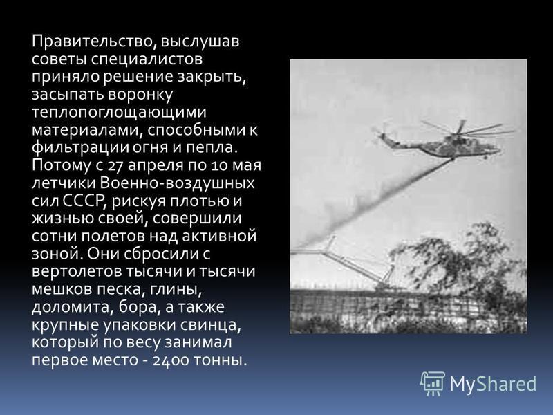 Правительство, выслушав советы специалистов приняло решение закрыть, засыпать воронку теплопоглощающими материалами, способными к фильтрации огня и пепла. Потому с 27 апреля по 10 мая летчики Военно-воздушных сил СССР, рискуя плотью и жизнью своей, с