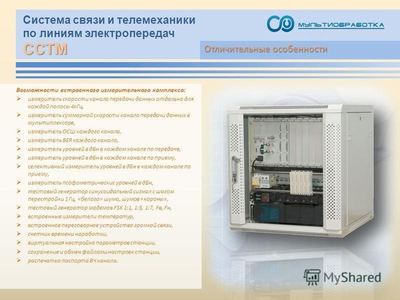 ССТМ Система связи и телемеханики по линиям электропередач ССТМ Возможности встроенного измерительного комплекса: измеритель скорости канала передачи данных отдельно для каждой полосы 4 к Гц, измеритель суммарной скорости канала передачи данных в мул