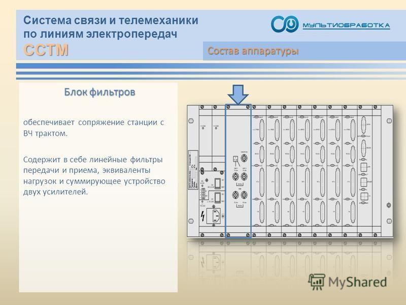 ССТМ Система связи и телемеханики по линиям электропередач ССТМ Блок фильтров обеспечивает сопряжение станции с ВЧ трактом. Содержит в себе линейные фильтры передачи и приема, эквиваленты нагрузок и суммирующее устройство двух усилителей. Состав аппа