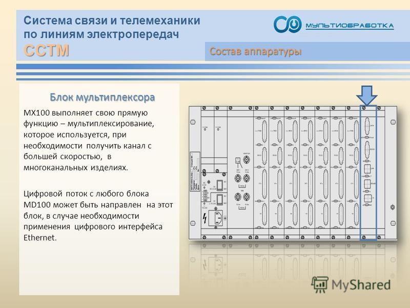 ССТМ Система связи и телемеханики по линиям электропередач ССТМ Блок мультиплексора МХ100 выполняет свою прямую функцию – мультиплексирование, которое используется, при необходимости получить канал с большей скоростью, в многоканальных изделиях. Цифр