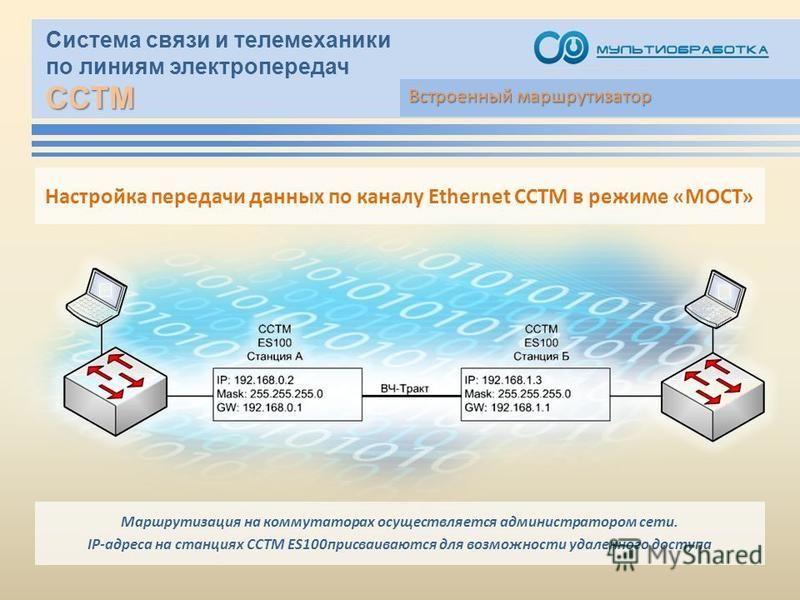 ССТМ Система связи и телемеханики по линиям электропередач ССТМ Встроенный маршрутизатор Настройка передачи данных по каналу Ethernet ССТМ в режиме «МОСТ» Маршрутизация на коммутаторах осуществляется администратором сети. IP-адреса на станциях ССТМ E