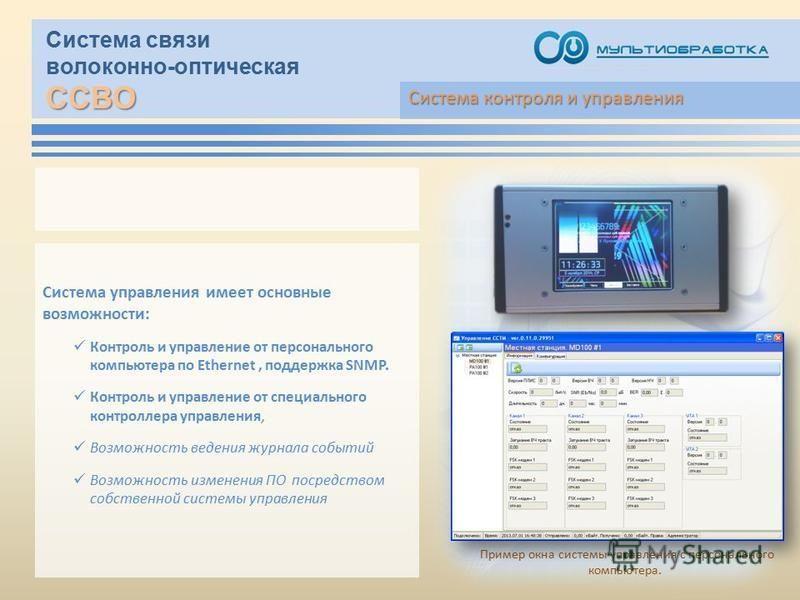 ССВО Система связи волоконно-оптическая ССВО Система управления имеет основные возможности: Контроль и управление от персонального компьютера по Ethernet, поддержка SNMP. Контроль и управление от специального контроллера управления, Возможность веден