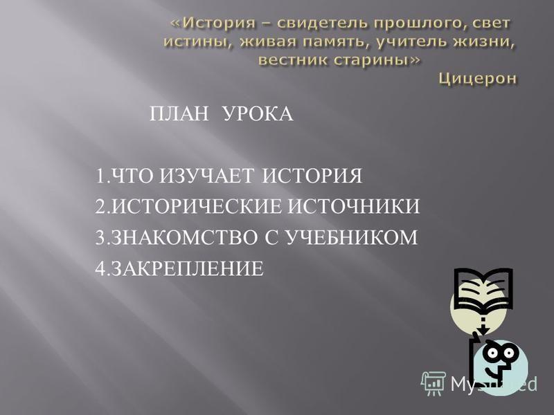 ПЛАН УРОКА 1. ЧТО ИЗУЧАЕТ ИСТОРИЯ 2. ИСТОРИЧЕСКИЕ ИСТОЧНИКИ 3. ЗНАКОМСТВО С УЧЕБНИКОМ 4. ЗАКРЕПЛЕНИЕ
