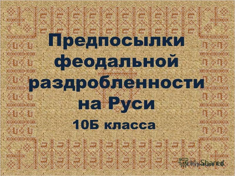 Предпосылки феодальной раздробленности на Руси 10Б класса ©Кузнецов А.В.
