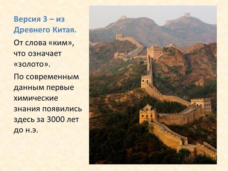 Версия 3 – из Древнего Китая. От слова «ким», что означает «золото». По современным данным первые химические знания появились здесь за 3000 лет до н.э.