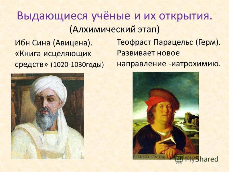 Выдающиеся учёные и их открытия. (Алхимический этап) Ибн Сина (Авицена). «Книга исцеляющих средств» (1020-1030 годы) Теофраст Парацельс (Герм). Развивает новое направление -иатрохимию.