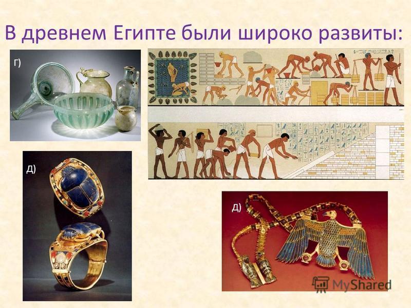 В древнем Египте были широко развиты: Г) Д)
