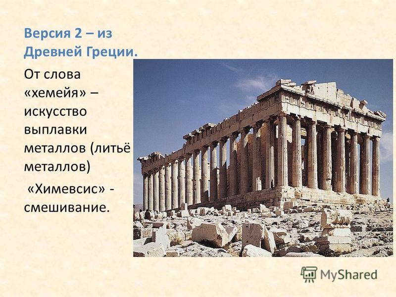 Версия 2 – из Древней Греции. От слова «хамейя» – искусство выплавки металлов (литьё металлов) «Химевсис» - смешивание.