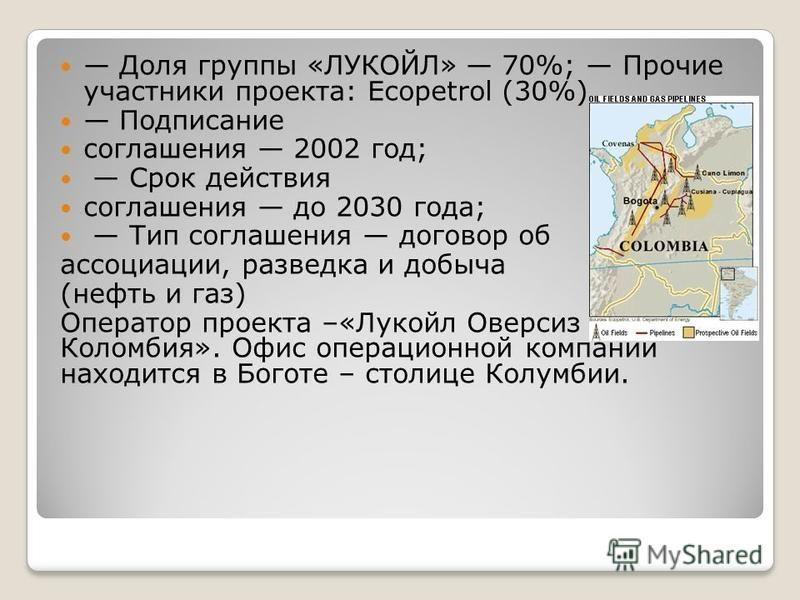 Доля группы «ЛУКОЙЛ» 70%; Прочие участники проекта: Ecopetrol (30%) Подписание соглашения 2002 год; Срок действия соглашения до 2030 года; Тип соглашения договор об ассоциации, разведка и добыча (нефть и газ) Оператор проекта –«Лукойл Оверсиз Коломби