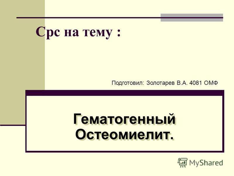 Срс на тему : Гематогенный Остеомиелит. Подготовил: Золотарев В.А. 4081 ОМФ