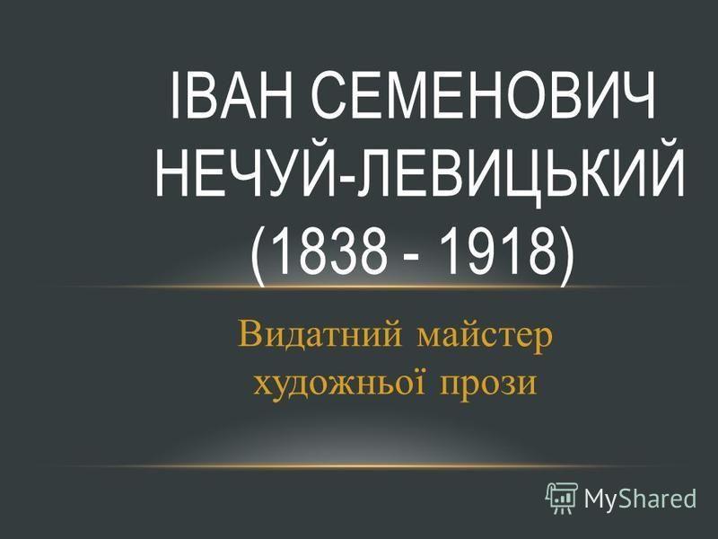 Видатний майстер художньої прози ІВАН СЕМЕНОВИЧ НЕЧУЙ-ЛЕВИЦЬКИЙ (1838 - 1918)