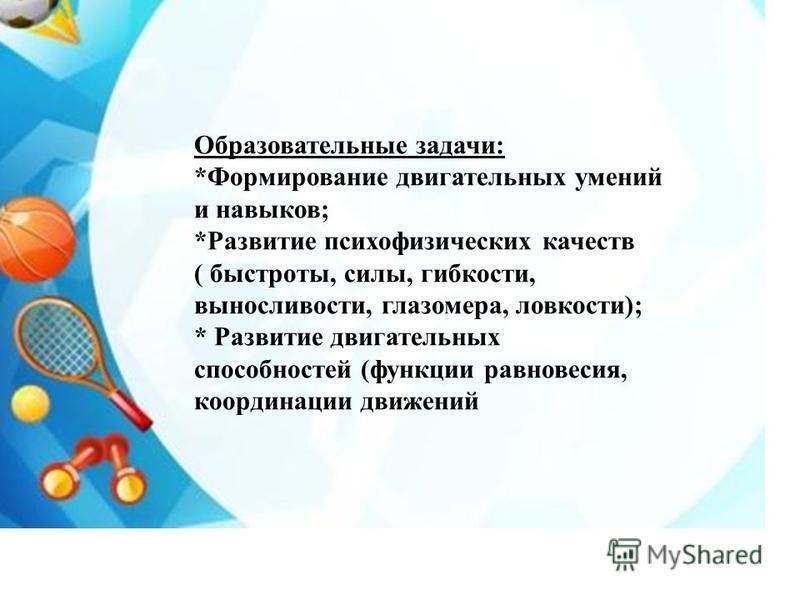 Образовательные задачи: *Формирование двигательных умений и навыков; *Развитие психофизических качеств ( быстроты, силы, гибкости, выносливости, глазомера, ловкости); * Развитие двигательных способностей (функции равновесия, координации движений