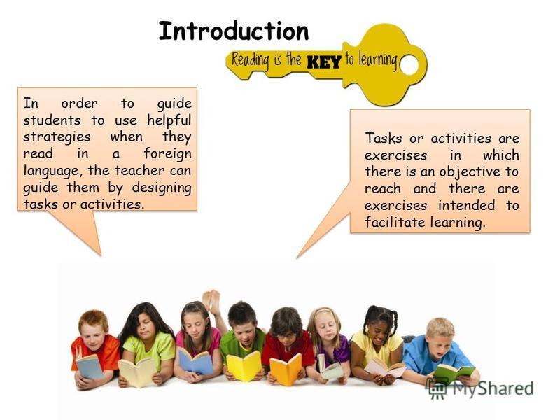 In order to guide students to use helpful strategies when they read in a foreign language, the teacher can guide them by designing tasks or activities. Tasks or activities are exercises in which there is an objective to reach and there are exercises