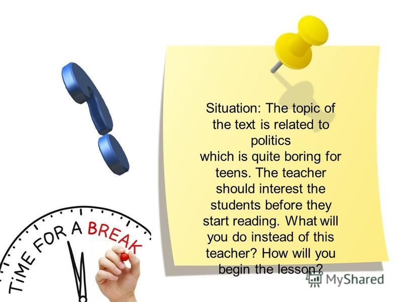 Situation: The topic of the text is related to politics which is quite boring for teens. The teacher should interest the students before they start reading. What will you do instead of this teacher? How will you begin the lesson?