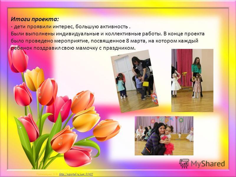 Матюшкина А.В. http://nsportal.ru/user/33485http://nsportal.ru/user/33485 Итоги проекта: - дети проявили интерес, большую активность. Были выполнены индивидуальные и коллективные работы. В конце проекта было проведено мероприятие, посвященное 8 марта