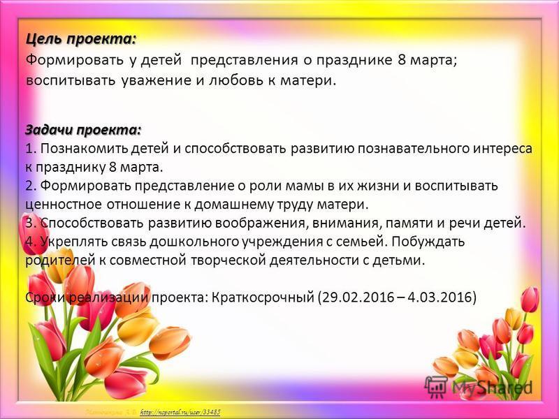 Матюшкина А.В. http://nsportal.ru/user/33485http://nsportal.ru/user/33485 Цель проекта: Цель проекта: Формировать у детей представления о празднике 8 марта; воспитывать уважение и любовь к матери. Задачи проекта: 1. Познакомить детей и способствовать