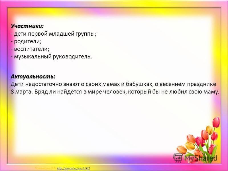 Матюшкина А.В. http://nsportal.ru/user/33485http://nsportal.ru/user/33485Участники: - дети первой младшей группы; - родители; - воспитатели; - музыкальный руководитель. Актуальность: Дети недостаточно знают о своих мамах и бабушках, о весеннем праздн