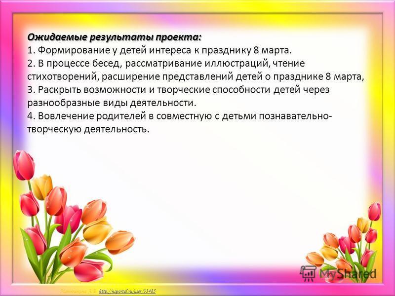 Матюшкина А.В. http://nsportal.ru/user/33485http://nsportal.ru/user/33485 Ожидаемые результаты проекта: Ожидаемые результаты проекта: 1. Формирование у детей интереса к празднику 8 марта. 2. В процессе бесед, рассматривание иллюстраций, чтение стихот
