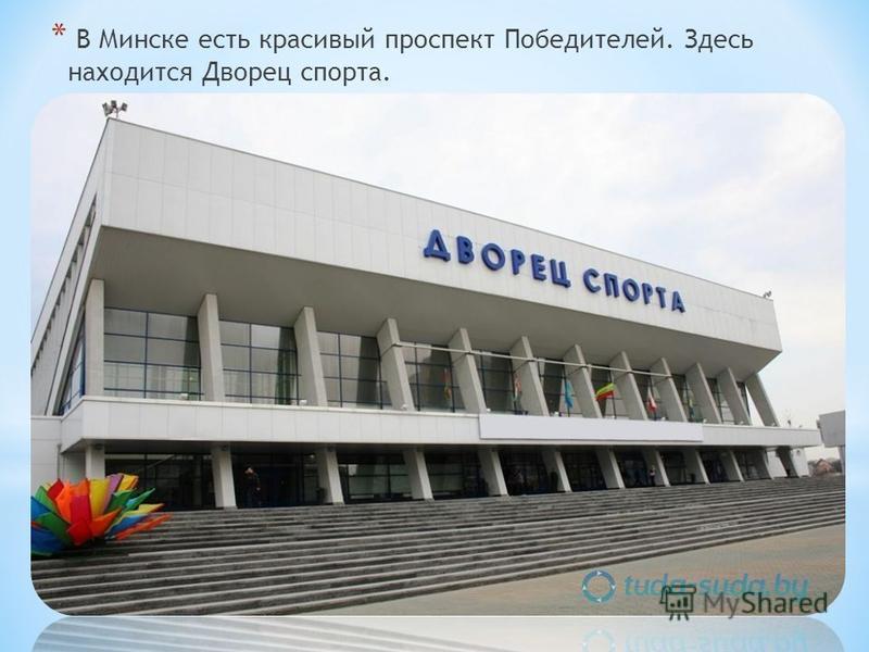* В Минске есть красивый проспект Победителей. Здесь находится Дворец спорта.