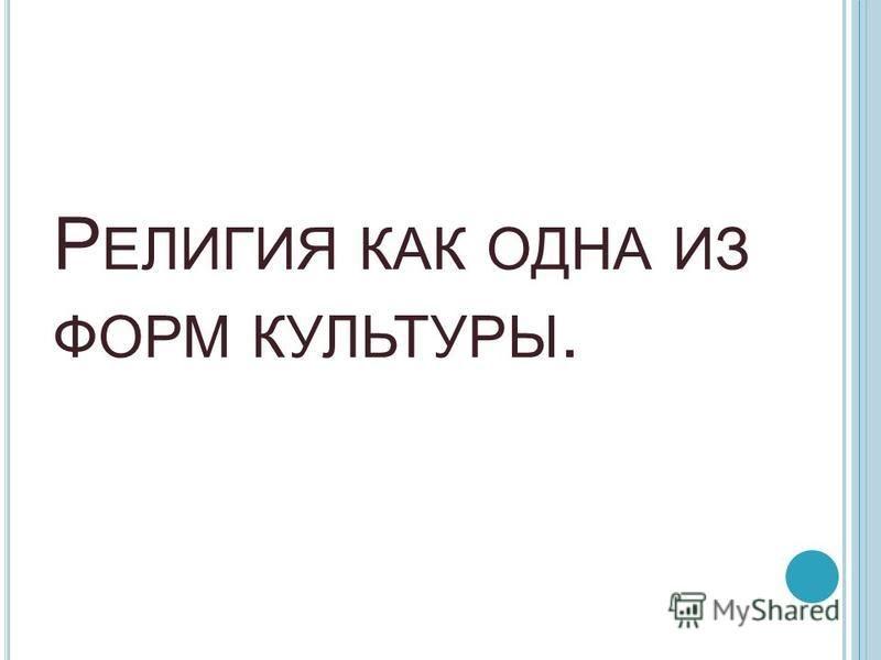 Р ЕЛИГИЯ КАК ОДНА ИЗ ФОРМ КУЛЬТУРЫ.