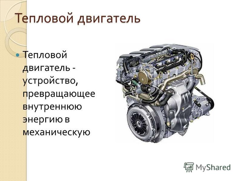 Тепловой двигатель Тепловой двигатель - устройство, превращающее внутреннюю энергию в механическую