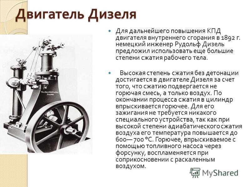 Двигатель Дизеля Для дальнейшего повышения КПД двигателя внутреннего сгорания в 1892 г. немецкий инженер Рудольф Дизель предложил использовать еще большие степени сжатия рабочего тела. Высокая степень сжатия без детонации достигается в двигателе Дизе