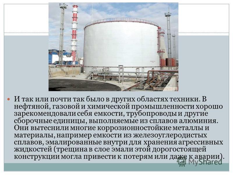 И так или почти так было в других областях техники. В нефтяной, газовой и химической промышленности хорошо зарекомендовали себя емкости, трубопроводы и другие сборочные единицы, выполняемые из сплавов алюминия. Они вытеснили многие коррозионностойкие
