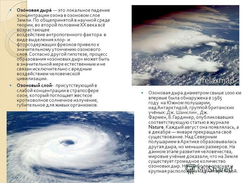 Озоновая дыра это локальное падение концентрации озона в озоновом слое Земли. По общепринятой в научной среде теории, во второй половине XX века всё возрастающее воздействие антропогенного фактора в виде выделения хлор - и фторсодержащих фреонов прив