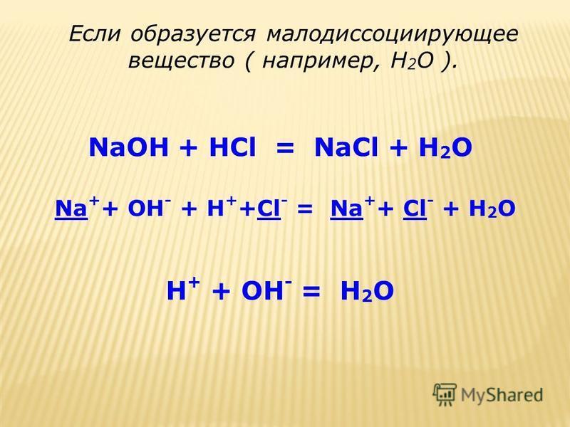 Если образуется малодиссоциирующее вещество ( например, Н 2 О ). NaOH + HCl = NaCl + H 2 O Na + + OH - + H + +Cl - = Na + + Cl - + H 2 O H + + OH - = H 2 O